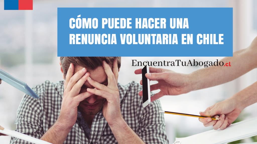 como puede hacer una renuncia voluntaria en chile
